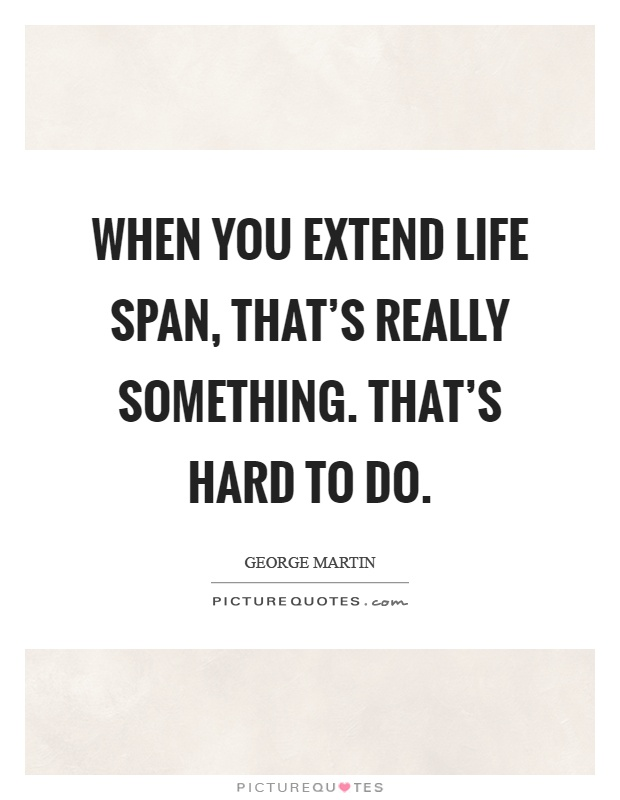 When you extend life span, that's really something. That's hard to do Picture Quote #1