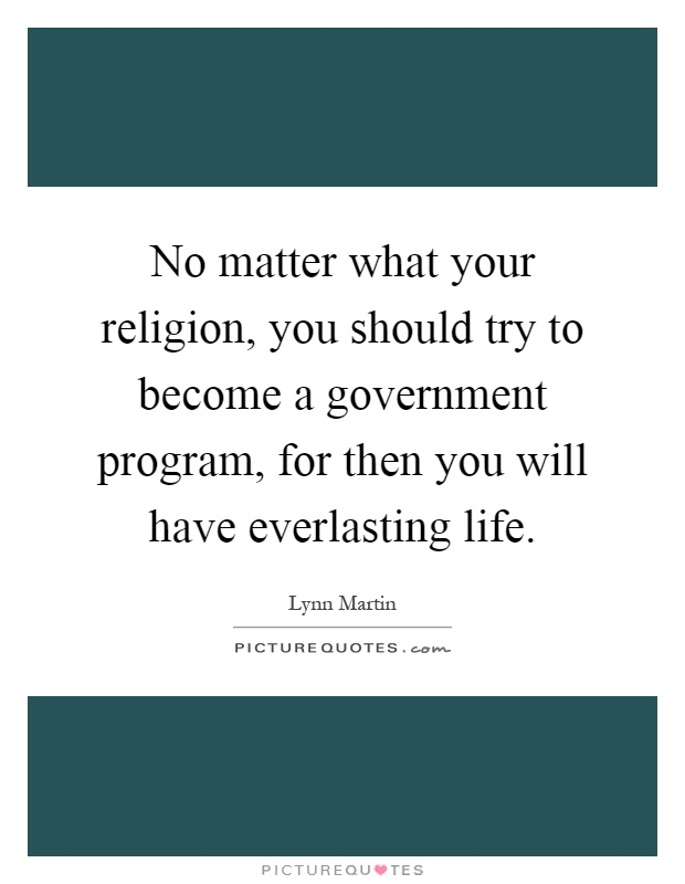 No matter what your religion, you should try to become a government program, for then you will have everlasting life Picture Quote #1