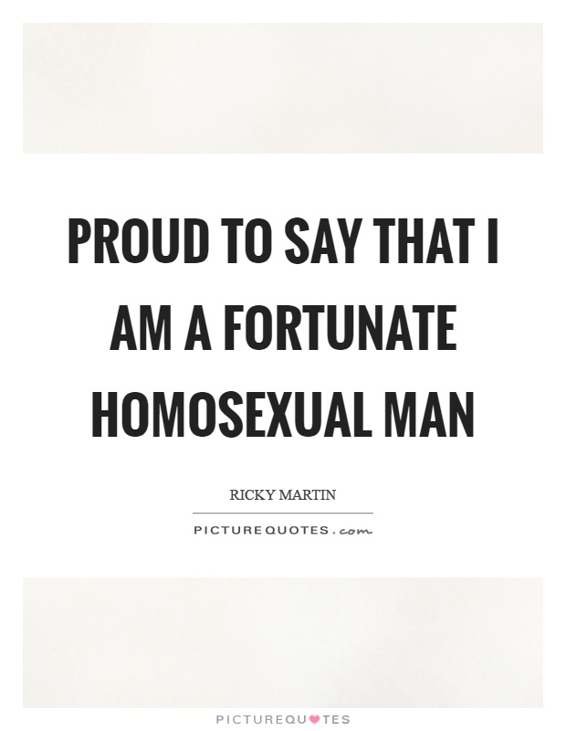 Proud to say that I am a fortunate homosexual man Picture Quote #1