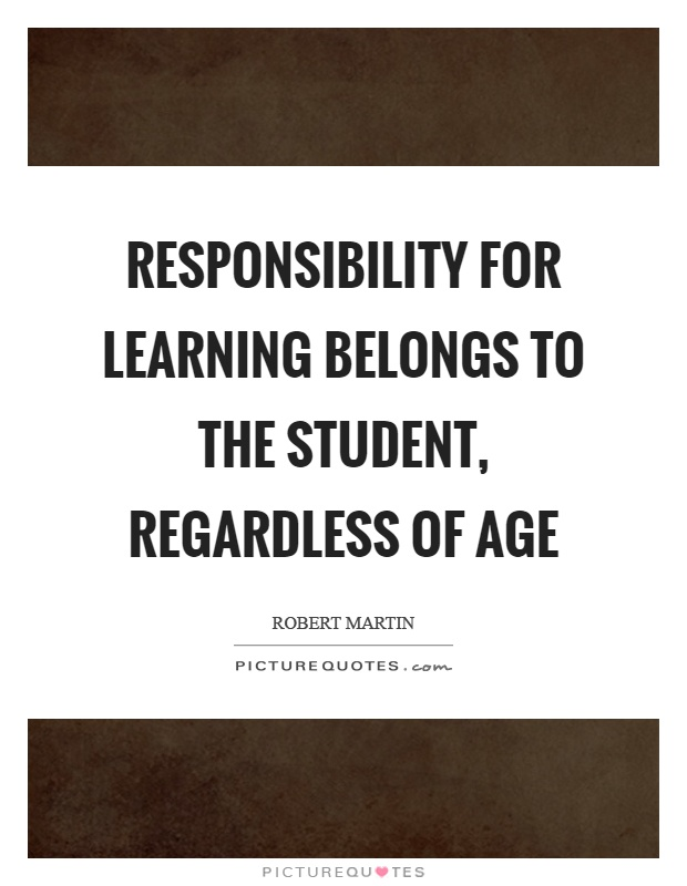 Responsibility for learning belongs to the student, regardless of age Picture Quote #1