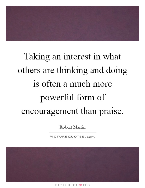 Taking an interest in what others are thinking and doing is often a much more powerful form of encouragement than praise Picture Quote #1
