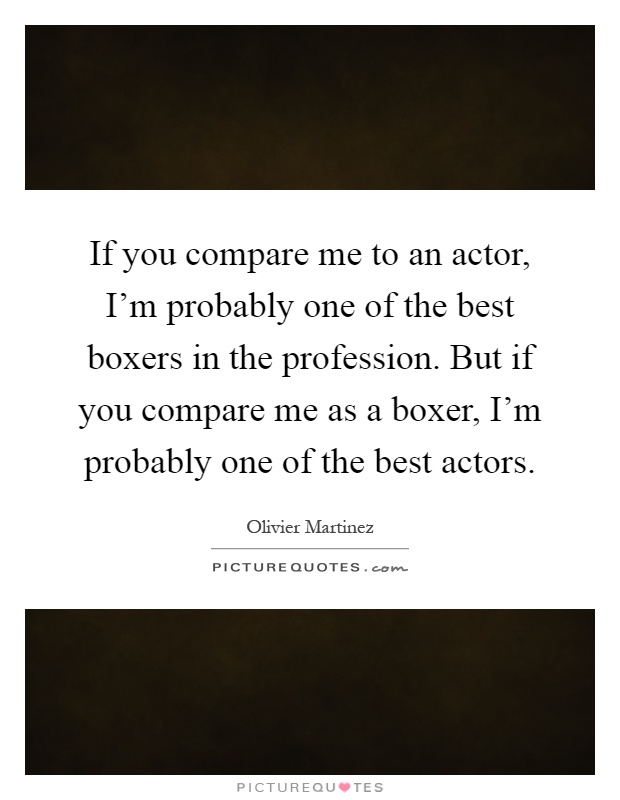 If you compare me to an actor, I'm probably one of the best boxers in the profession. But if you compare me as a boxer, I'm probably one of the best actors Picture Quote #1
