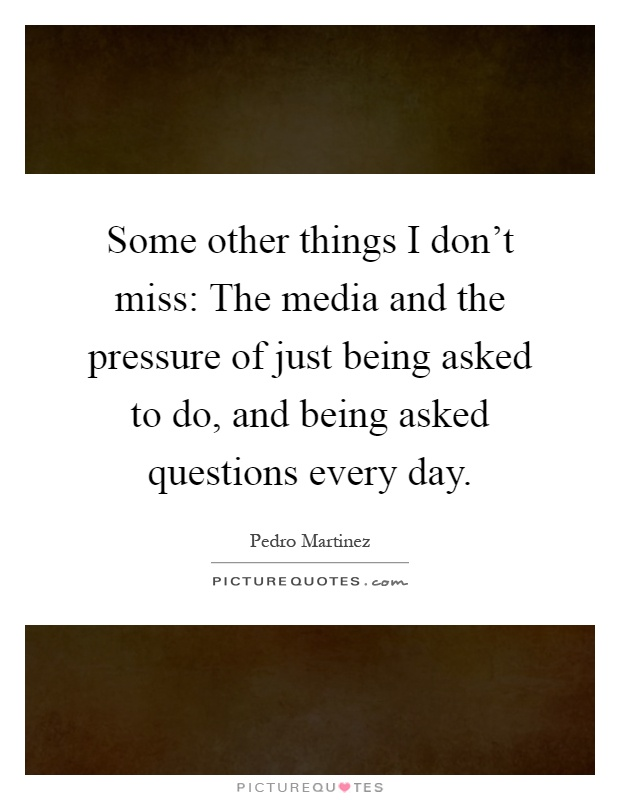 Some other things I don't miss: The media and the pressure of just being asked to do, and being asked questions every day Picture Quote #1