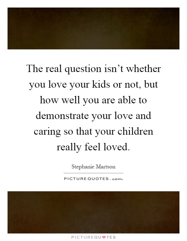 The real question isn't whether you love your kids or not, but how well you are able to demonstrate your love and caring so that your children really feel loved Picture Quote #1
