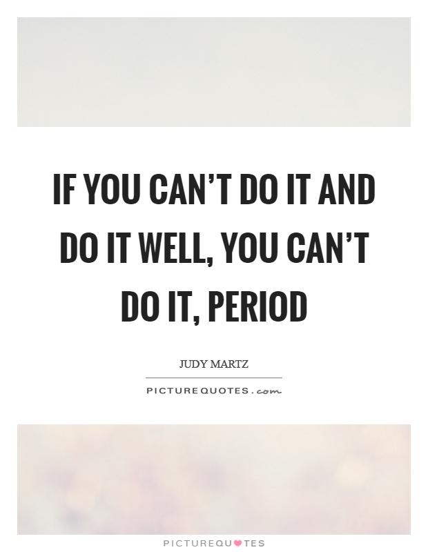 If you can't do it and do it well, you can't do it, period Picture Quote #1