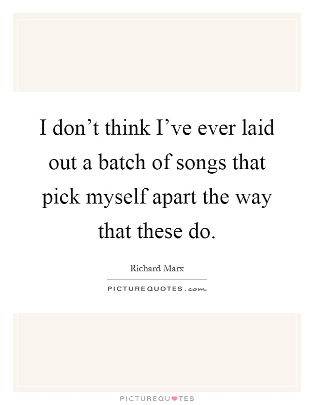 I don't think I've ever laid out a batch of songs that pick myself apart the way that these do Picture Quote #1