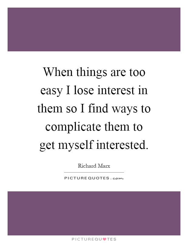 When things are too easy I lose interest in them so I find ways to complicate them to get myself interested Picture Quote #1