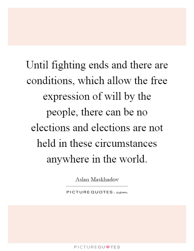 Until fighting ends and there are conditions, which allow the free expression of will by the people, there can be no elections and elections are not held in these circumstances anywhere in the world Picture Quote #1