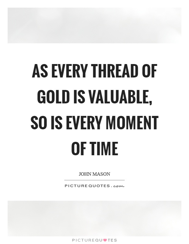 As every thread of gold is valuable, so is every moment of time Picture Quote #1