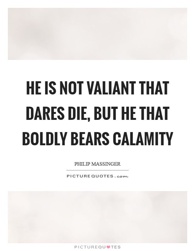 He is not valiant that dares die, but he that boldly bears calamity Picture Quote #1