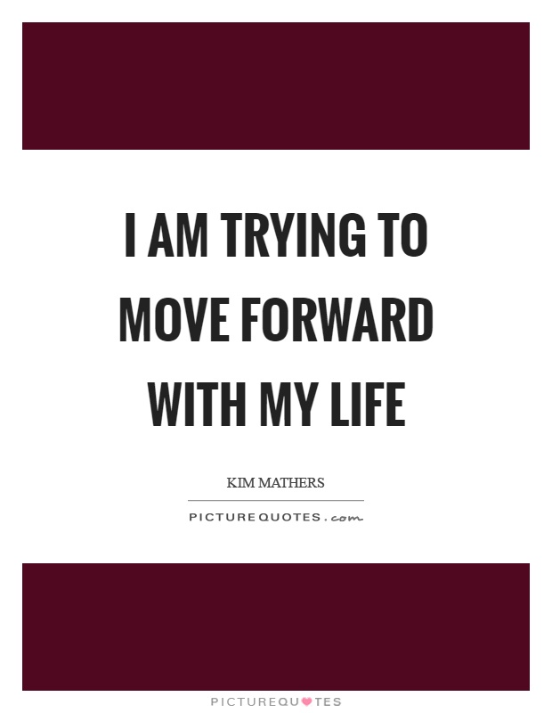 I am trying to move forward with my life Picture Quote #1