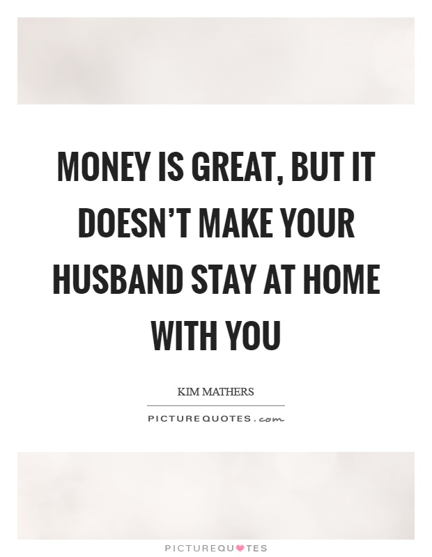 Money is great, but it doesn't make your husband stay at home with you Picture Quote #1