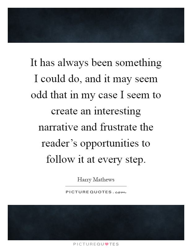 It has always been something I could do, and it may seem odd that in my case I seem to create an interesting narrative and frustrate the reader's opportunities to follow it at every step Picture Quote #1