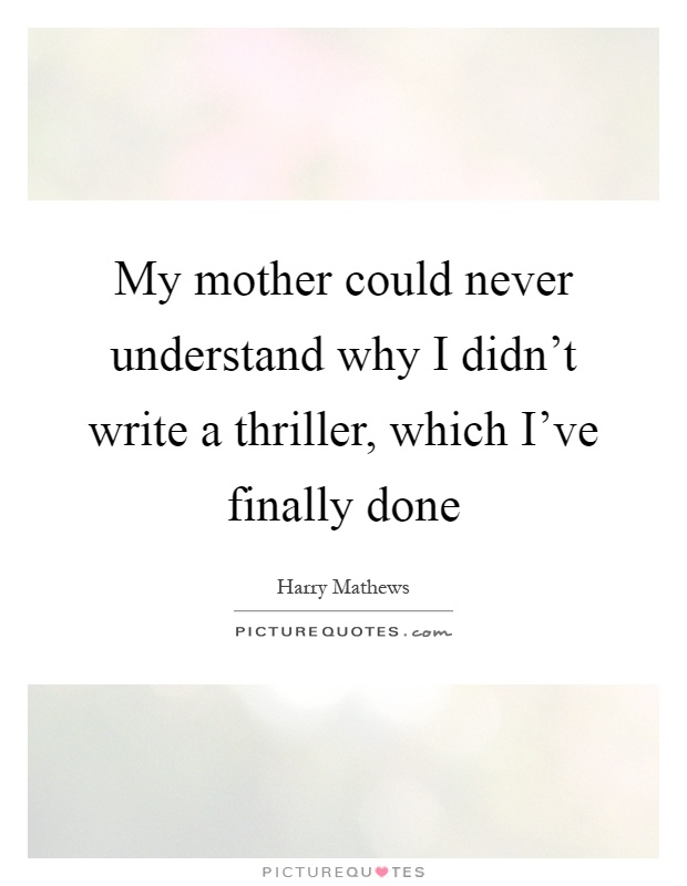 My mother could never understand why I didn't write a thriller, which I've finally done Picture Quote #1