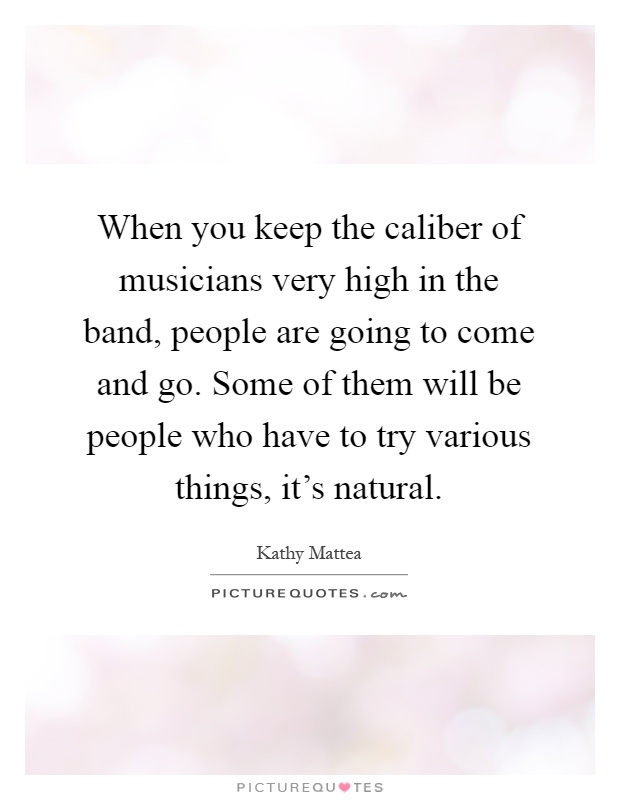 When you keep the caliber of musicians very high in the band, people are going to come and go. Some of them will be people who have to try various things, it's natural Picture Quote #1