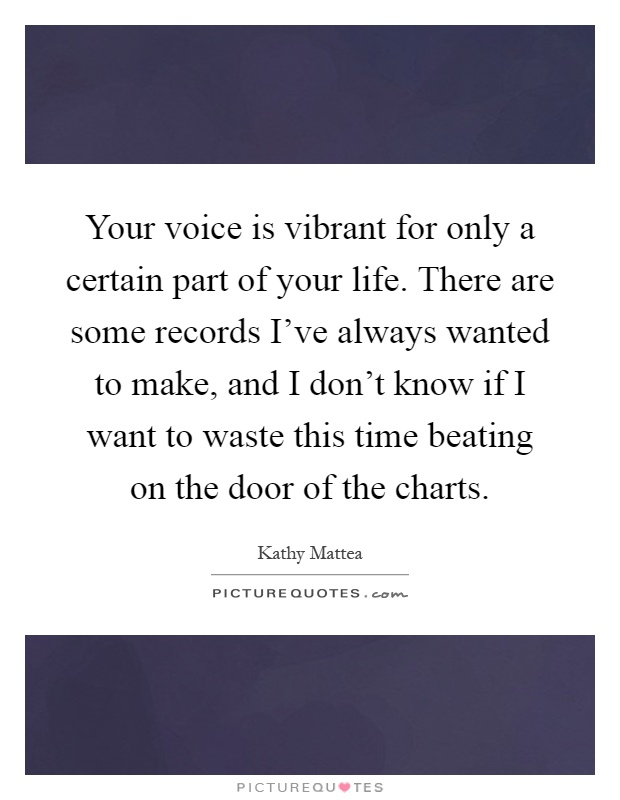 Your voice is vibrant for only a certain part of your life. There are some records I've always wanted to make, and I don't know if I want to waste this time beating on the door of the charts Picture Quote #1