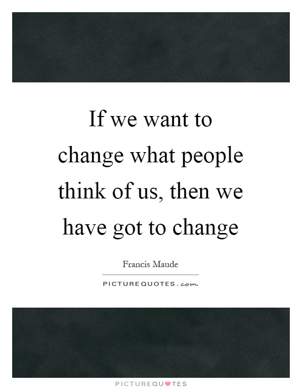If we want to change what people think of us, then we have got to change Picture Quote #1