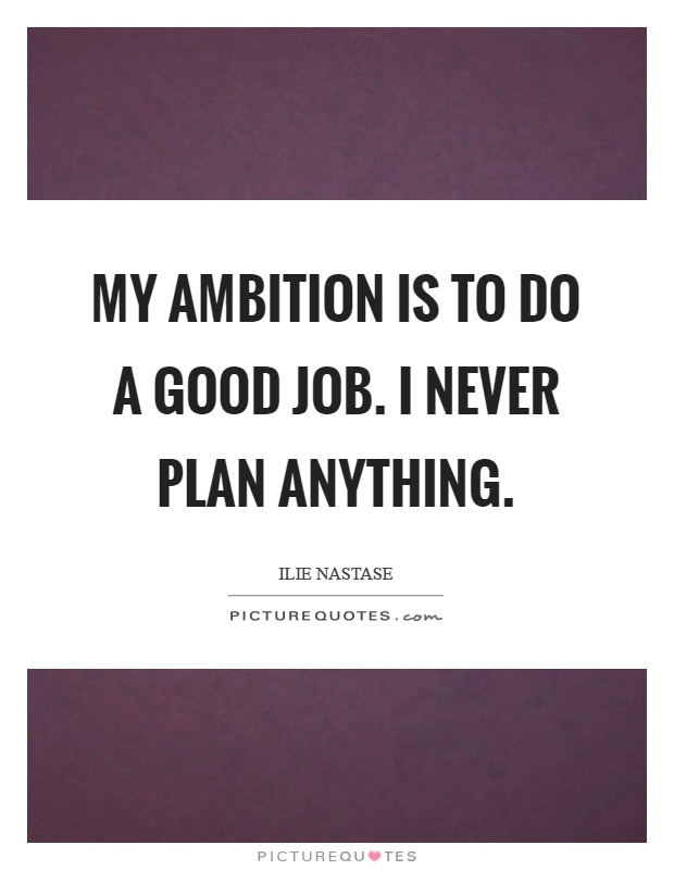 My ambition is to do a good job. I never plan anything Picture Quote #1