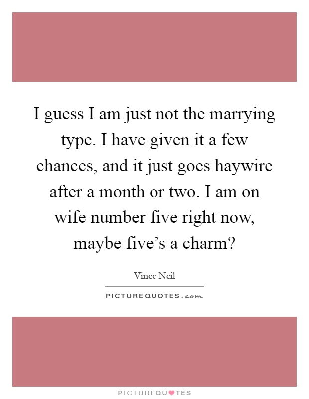 I guess I am just not the marrying type. I have given it a few chances, and it just goes haywire after a month or two. I am on wife number five right now, maybe five's a charm? Picture Quote #1
