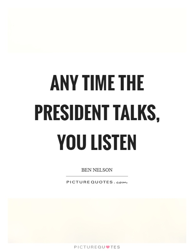 Any time the president talks, you listen Picture Quote #1