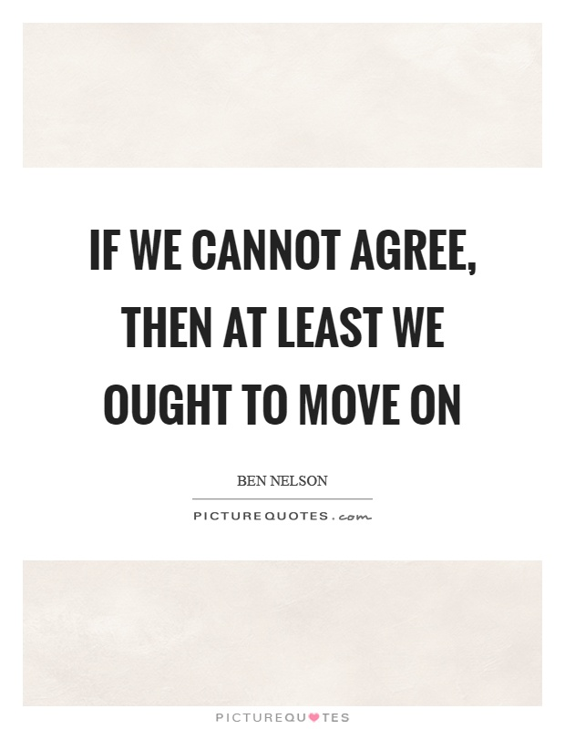 If we cannot agree, then at least we ought to move on Picture Quote #1