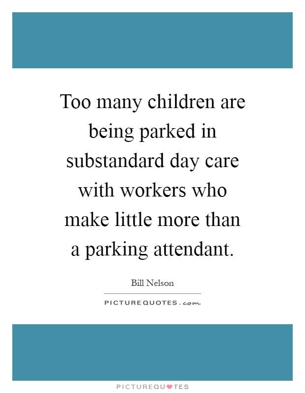 Too many children are being parked in substandard day care with workers who make little more than a parking attendant Picture Quote #1