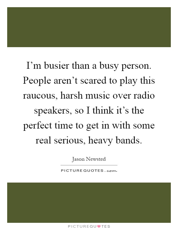 I'm busier than a busy person. People aren't scared to play this raucous, harsh music over radio speakers, so I think it's the perfect time to get in with some real serious, heavy bands Picture Quote #1