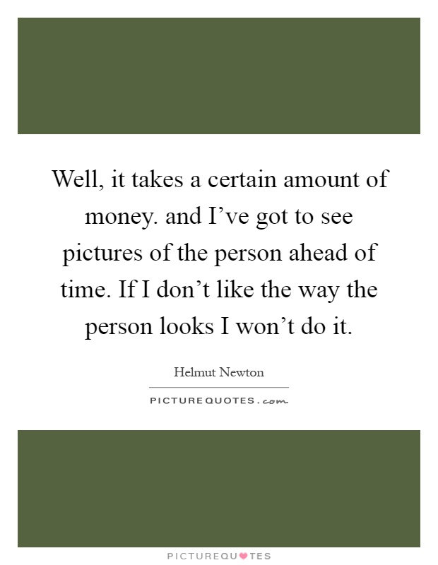 Well, it takes a certain amount of money. and I've got to see pictures of the person ahead of time. If I don't like the way the person looks I won't do it Picture Quote #1