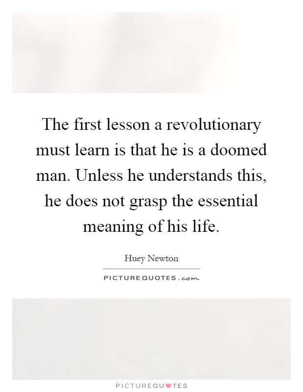 The first lesson a revolutionary must learn is that he is a