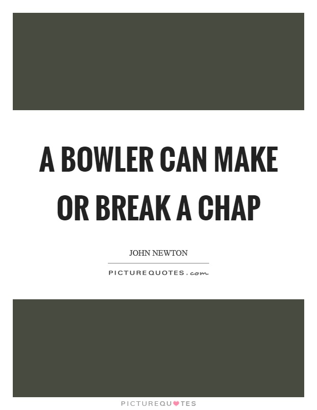 A bowler can make or break a chap Picture Quote #1