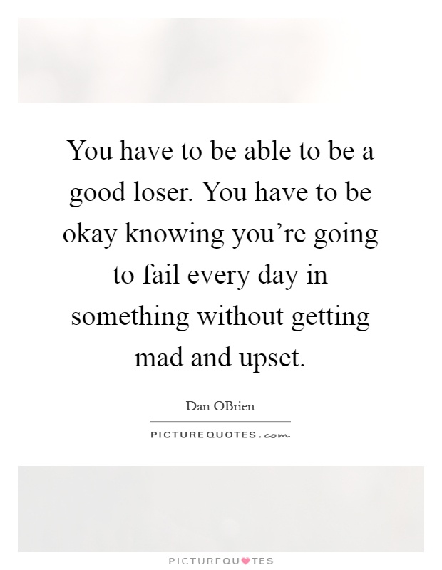 You have to be able to be a good loser. You have to be okay knowing you're going to fail every day in something without getting mad and upset Picture Quote #1