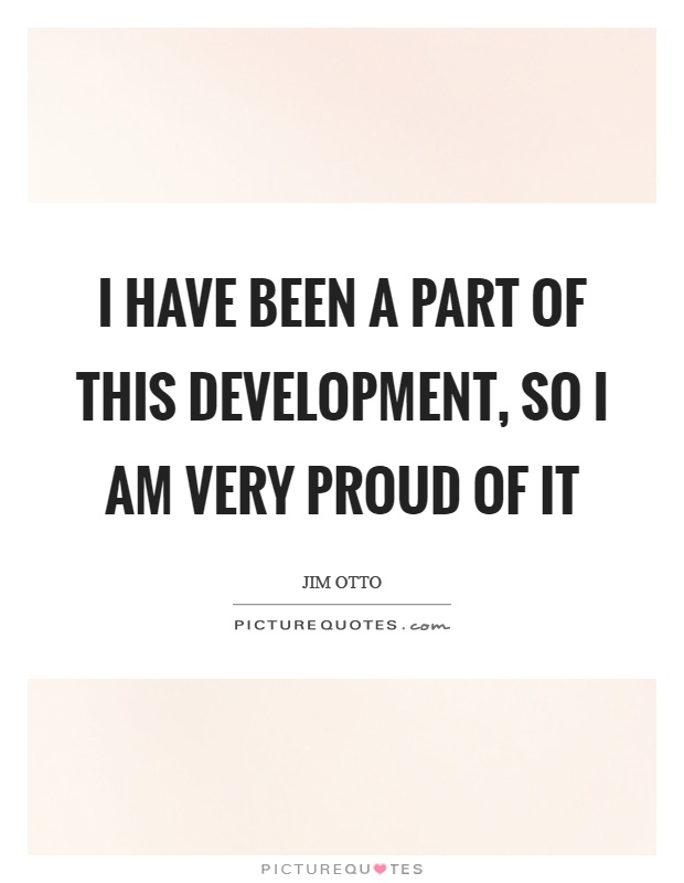 I have been a part of this development, so I am very proud of it Picture Quote #1