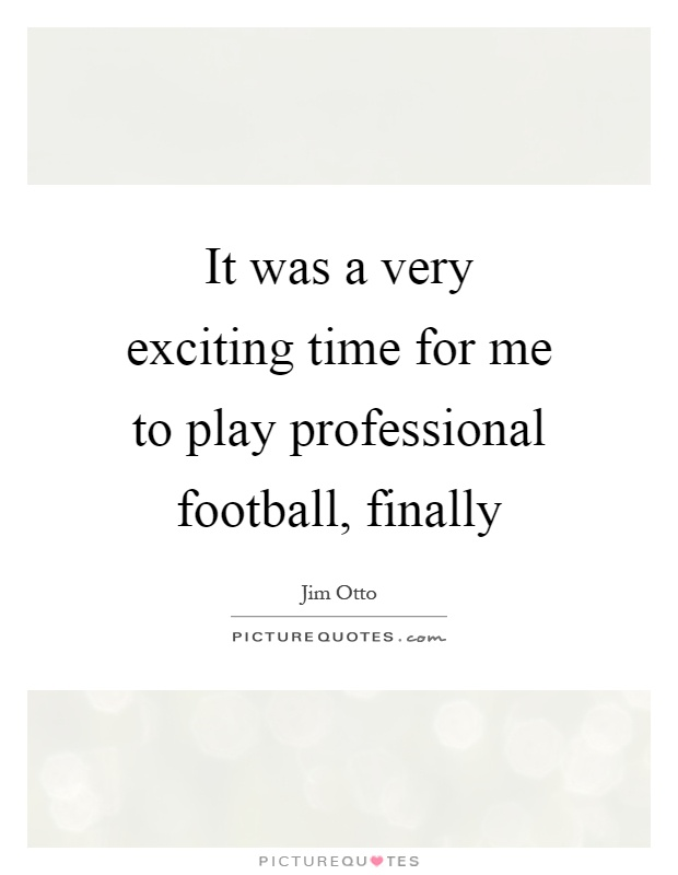 It was a very exciting time for me to play professional football, finally Picture Quote #1