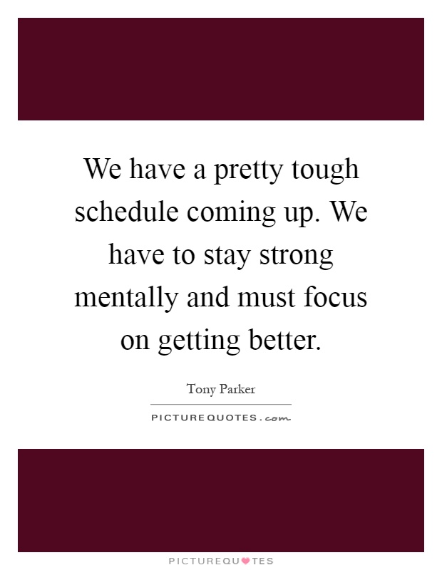 We have a pretty tough schedule coming up. We have to stay strong mentally and must focus on getting better Picture Quote #1