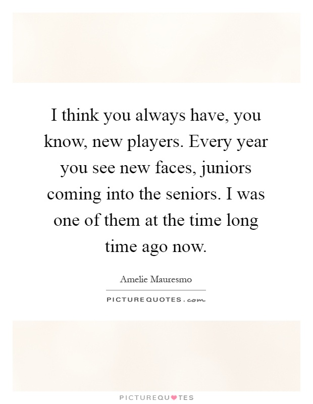 I think you always have, you know, new players. Every year you see new faces, juniors coming into the seniors. I was one of them at the time long time ago now Picture Quote #1