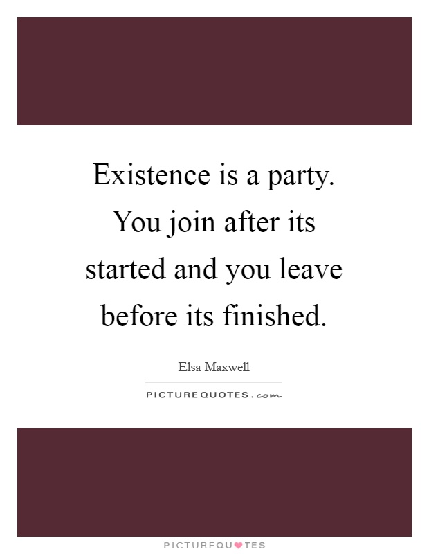 Existence is a party. You join after its started and you leave before its finished Picture Quote #1