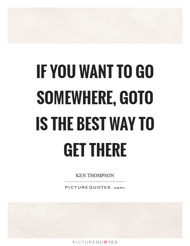 If you want to go somewhere, goto is the best way to get there Picture Quote #1