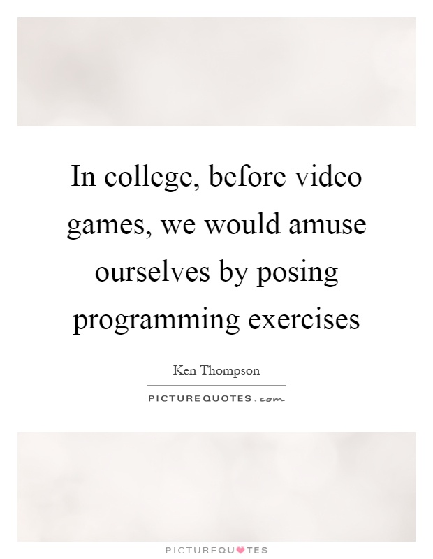 In college, before video games, we would amuse ourselves by posing programming exercises Picture Quote #1