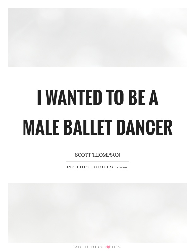 I wanted to be a male ballet dancer Picture Quote #1
