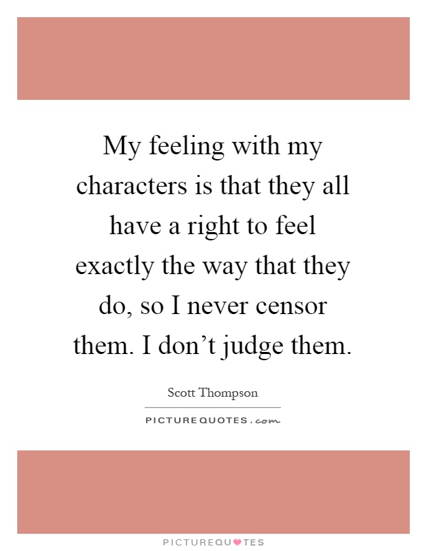 My feeling with my characters is that they all have a right to feel exactly the way that they do, so I never censor them. I don't judge them Picture Quote #1