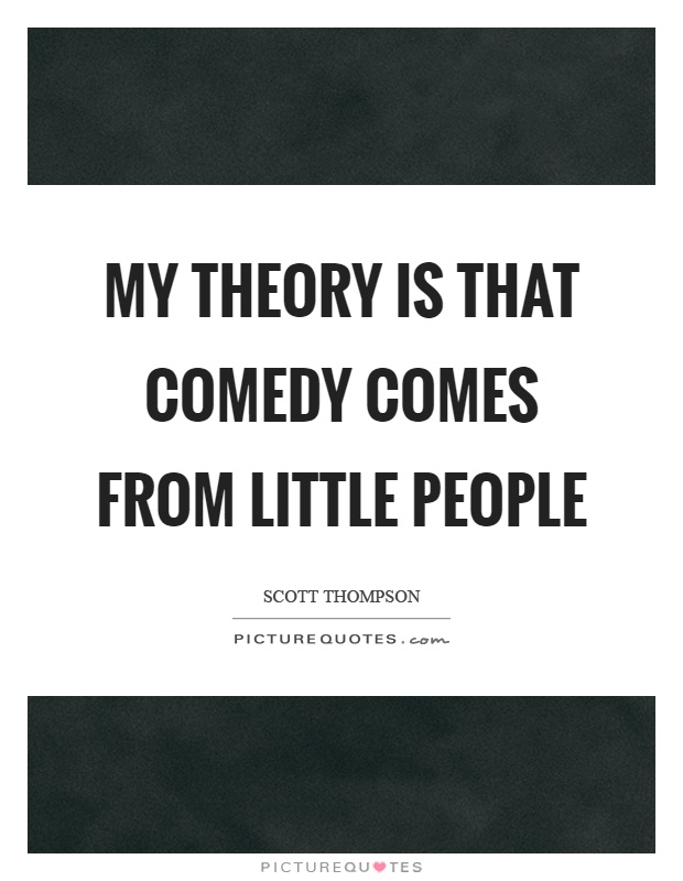 My theory is that comedy comes from little people Picture Quote #1