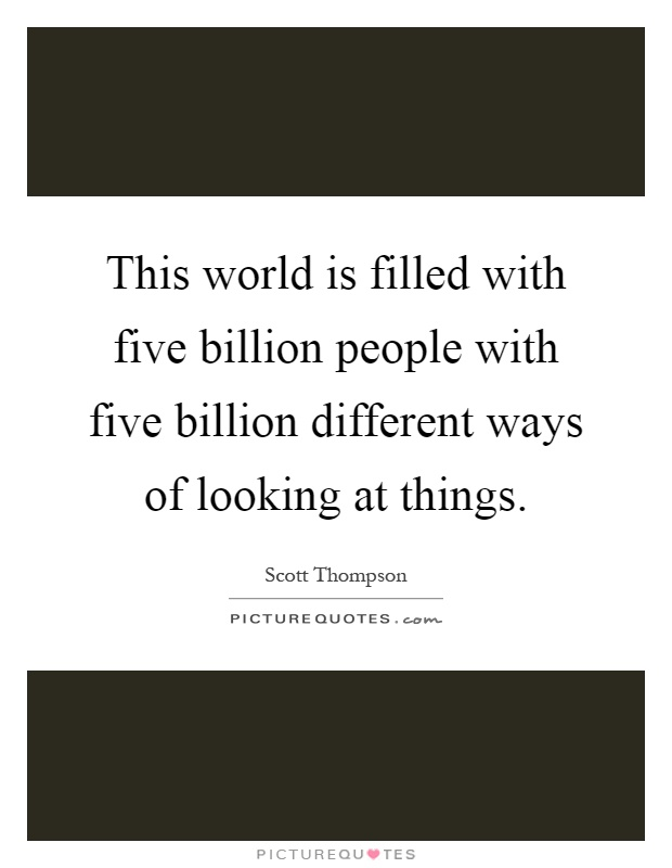 This world is filled with five billion people with five billion different ways of looking at things Picture Quote #1
