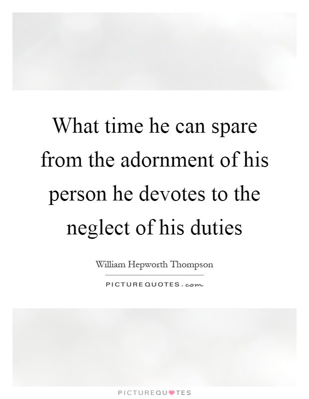 What time he can spare from the adornment of his person he devotes to the neglect of his duties Picture Quote #1