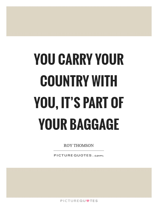 You carry your country with you, it's part of your baggage Picture Quote #1
