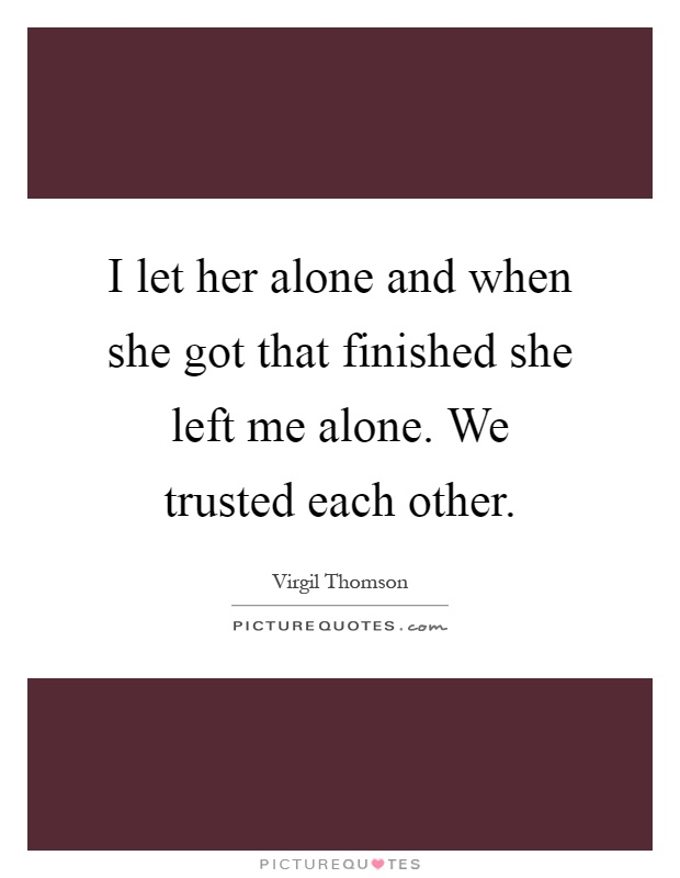 I let her alone and when she got that finished she left me alone. We trusted each other Picture Quote #1