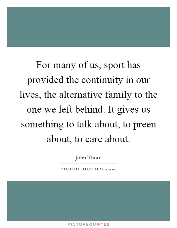 For many of us, sport has provided the continuity in our lives, the alternative family to the one we left behind. It gives us something to talk about, to preen about, to care about Picture Quote #1