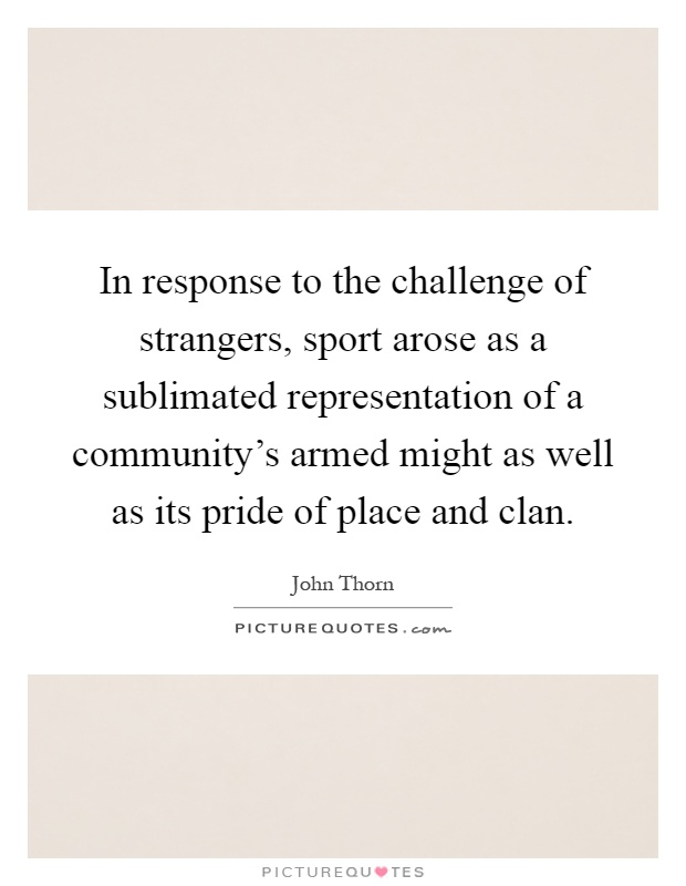 In response to the challenge of strangers, sport arose as a sublimated representation of a community's armed might as well as its pride of place and clan Picture Quote #1