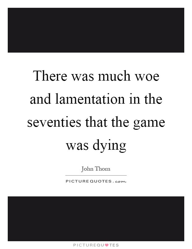 There was much woe and lamentation in the seventies that the game was dying Picture Quote #1