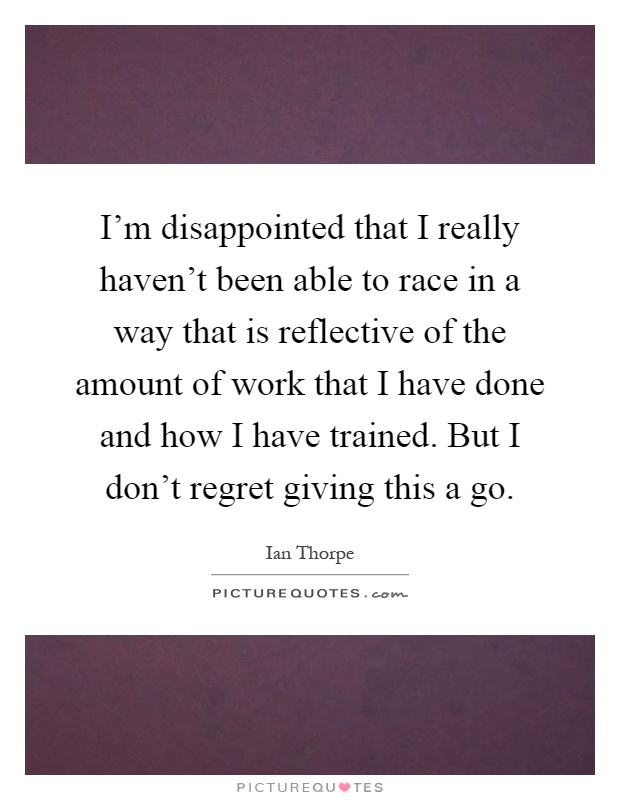 I'm disappointed that I really haven't been able to race in a way that is reflective of the amount of work that I have done and how I have trained. But I don't regret giving this a go Picture Quote #1