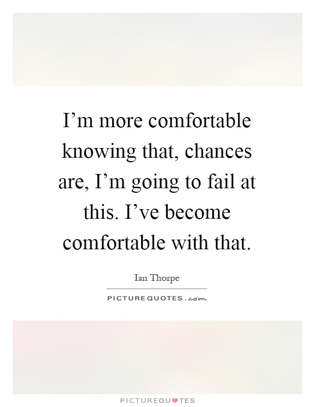 I'm more comfortable knowing that, chances are, I'm going to fail at this. I've become comfortable with that Picture Quote #1